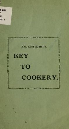 Mrs. Cora E. Hall's Key To Cookery: A Practical And Up To Date Guide For The Kitchen By Cora Ellen Cudney Hall - (1918) - (archive)