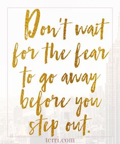 Don't wait for the fear to go away before you step out. For more weekly podcast, motivational quotes and biblical, faith teachings as well as success tips, follow Terri Savelle Foy on Pinterest, Instagram, Facebook, Youtube or Twitter!