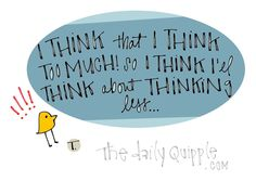 I think that I think too much! So I think I'll think about thinking less...