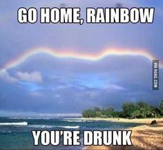 Go home rainbow, you're drunk!