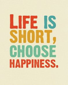 Life is short, choose happiness.