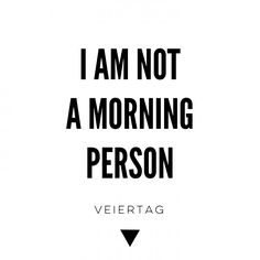 I am not a morning person .