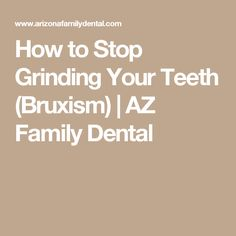 How to Stop Grinding Your Teeth (Bruxism) | AZ Family Dental