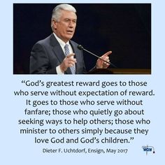 """""""God's greatest reward goes to those who serve without expectation of reward. It goes to those who serve without fanfare; those who quietly go about seeking ways to help others; those who minister to others simply because they love God and God's children.""""   ~Dieter F. Uchtdorf"""