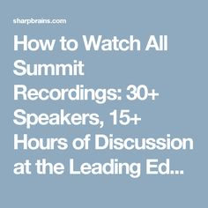 How to Watch All Summit Recordings: 30+ Speakers, 15+ Hours of Discussion at the Leading Edge of Brain Health and Brain Enhancement | SharpBrains
