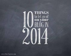 10 Things to Let Go Of On Your Blog In 2014 - The SITS Girls   The SITSGirls