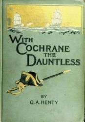 With Cochrane the dauntless<br>a tale of the exploits of Lord Cochrane in South American waters