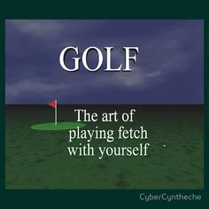 Golf. The art of playing fetch with yourself!