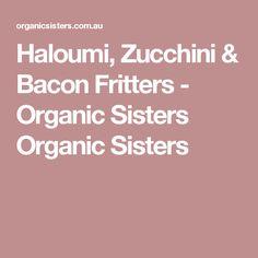 Haloumi, Zucchini & Bacon Fritters - Organic Sisters Organic Sisters