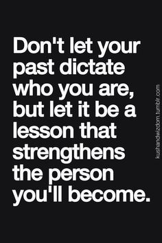 Don't let your past dictate who you are, but let it be a lesson that strengthens the person you'll become.