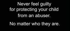NEVER feel guilty protecting your child from an abuser. NO MATTER WHO THEY ARE!  Narcissistic Abuse Recovery.