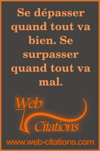 Se dépasser quand tout va bien. Se surpasser quand tout va mal. |-| Nos citations classées par thème http://web-citations.com |-| dictions pensées proverbes phrases citations motivation motivantes inspirantes entrepreneur succès positives inspiration réussir réussite