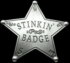 """Stinkin' Badge - Look, the Mexican guys in The Treasure of the Sierra Madre and Blazing Saddles told us """"We don't need no stinkin' badges!"""" but that doesn't mean you don't!"""