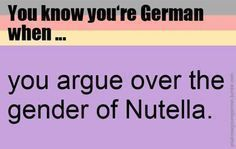 Im 23 now lived my whole life in Germany and no one absolutely no one of us can agree about the article for Nutella ! Though it doesn't matter I mean it's Nutella Nutella, German Potatoes, German Words, Learn German, German Language, Spanish Lessons, French Lessons, Funny Images, Knowing You