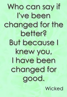 """""""Who can say if I've been changed for the better? But because I knew you, I have been changed for good. ~ Wicked the Musical"""