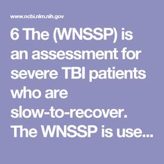 6. The (WNSSP) is an assessment for severe TBI patients who are slow-to-recover. The WNSSP is used in conjunction with the Glascow Coma Scale, the FIM, and Ranchos Los Amigos Scale. This assessment allows for the professionals involved in a patient's care to measure disorders of consciousness. OTs need to know a patient's level of cognition and awareness to better match their treatment to the patient's functional capacities in the ICU.
