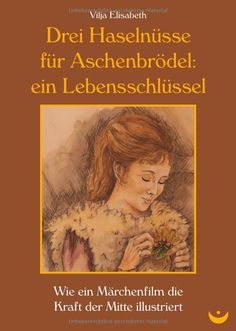 Drei Haselnüsse für Aschenbrödel: ein Lebensschlüssel: Wie ein Märchenfilm die Kraft der Mitte illustriert: Amazon.de: Vilja Elisabeth: Bücher