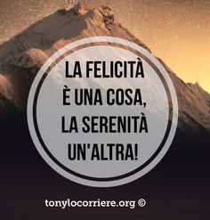 Puoi essere felice da adesso, se vuoi... .. Ma la serenità la devi conquistare! Che ne pensi?  tonylocorriere.org
