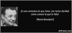 ... ¡Si uno conociera lo que tiene con tanta claridad como conoce lo que le falta!. Mario Benedetti.