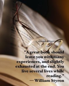 A great book should leave you with many experiences, and slightly exhausted at the end.  You live several lives while reading.  ~ William Styron