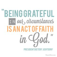 "President Dieter F. Uchtdorf: ""Being grateful in our circumstances in an act of faith in God."" #lds #quotes #gratitude"