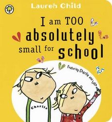 Im too absolutley small for school (Charlie and Lola) by Lauren Child