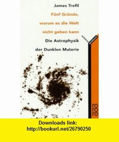 F�nf Gr�nde, warum es die Welt nicht geben kann  Die Astrophysik der Dunklen Materie. (rororo science) (9783499193132) James S. Trefil , ISBN-10: 3499193132  , ISBN-13: 978-3499193132 ,  , tutorials , pdf , ebook , torrent , downloads , rapidshare , filesonic , hotfile , megaupload , fileserve