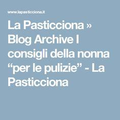 """La Pasticciona  » Blog Archive  I consigli della nonna """"per le pulizie"""" - La Pasticciona"""