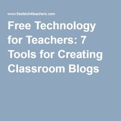 Free Technology for Teachers: 7 Tools for Creating Classroom Blogs