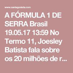 A FÓRMULA 1 DE SERRA  Brasil 19.05.17 13:59 No Termo 11, Joesley Batista fala sobre os 20 milhões de reais pagos a José Serra em 2010. Do total, 6 milhões reais foram pagos clandestinamente. Para realizar o pagamento, a JBS comprou da empresa de um operador de José Serra, Luiz Fernando Furquim, o patrocínio de um camarote de Fórmula 1.