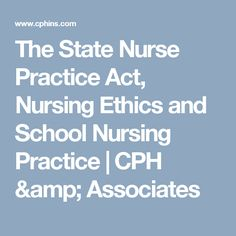 The State Nurse Practice Act, Nursing Ethics and School Nursing Practice | CPH & Associates