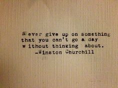 Never give up on something you can't go a day without thinking about.  -Winston Churchill  by TarahTypes on Etsy, $8.00