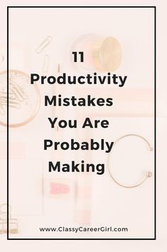 11 Productivity Mistakes You Are Probably Making | Classy Career Girl
