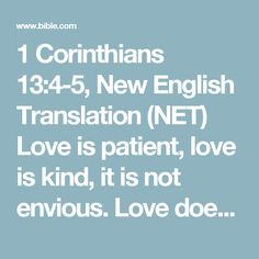 1 Corinthians 13:4-5, New English Translation (NET) Love is patient, love is kind, it is not envious. Love does not brag, it is not puffed up. It is not rude, it is not self-serving, it is not...
