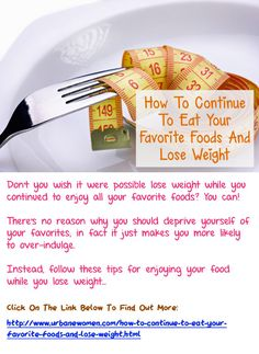 How To Continue To Eat Your Favorite Foods And Lose Weight: Don't you wish it were possible lose weight while you continued to enjoy all your favorite foods? You can! There's no reason why you should deprive yourself of your favorites; in fact it just makes you more likely to over-indulge. Instead, follow these tips for enjoying your food while you lose weight... Click on the image above to find out more in this article...