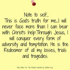 Note to self… This is God's truth for me…I will never face more than I can bear with Christ's help. Through Jesus, I will conquer every form of adversity and temptation. He …