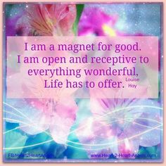 I am a magnet come to me everything good and everything wonderful..I receive you