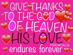Psalm 136:26 Give thanks to the God of heaven. His faithful love endures forever.