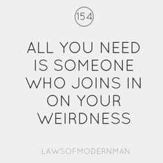 all you need is someone who joins in on your weirdness :*)
