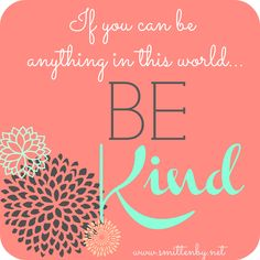 My favorite saying- If you can be anything in this world..BE KIND- Smitten By