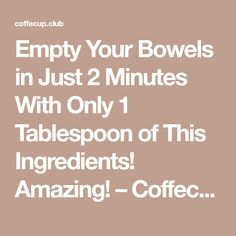 Empty Your Bowels in Just 2 Minutes With Only 1 Tablespoon of This Ingredients! Amazing! – Coffecup Club