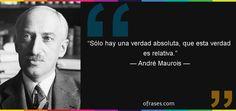 ... André Maurois: Sólo hay una verdad absoluta, que esta verdad es relativa.