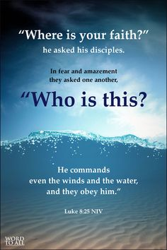 "Luke 8:25 NIV - ""Where is your faith?"" he asked his disciples. In fear and amazement they asked one another, ""Who is this? He commands even the winds and the water, and they obey him."""