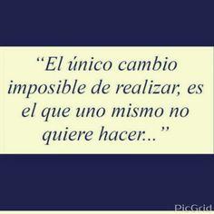 El único cambio imposible de realizar... es el que uno mismo no quiere hacer!