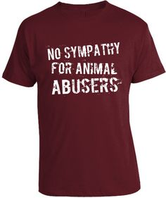 No Sympathy for Animal Abusers T-Shirt. Like dogs? Be sure to visit and LIKE our Facebook page at https://www.facebook.com/pages/My-Favorite-Breed-is-Rescue/1492607417636488