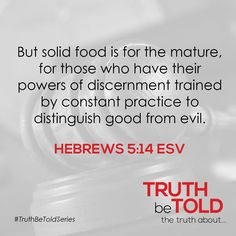 THE TRUTH ABOUT GOOD But solid food is for the mature, for those who have their powers of discernment trained by constant practice to distinguish good from evil. Hebrews 5:14 ESV #TruthBeToldSeries