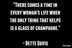 """Because there are worse ways to solve a problem.  """"There comes a time in every woman's life when the only thing that helps is a glass of champagne.""""  — Bette Davis"""