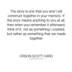 """Orson Scott Card - """"The story is one that you and I will construct together in your memory. If the story..."""". story, interpretation"""