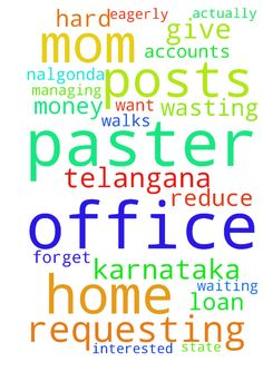 Paster, Am requesting you to pray for - Paster, Am requesting you to pray for me, because the reason is actually am from Nalgonda in Telangana state. I came to karnataka for job training, they will give placements. But am not good at accounts more posts in that only, only I know basics if I listen Ill forget am short temper. My mom sent me here with loan she is very hard worker and she walks 4 kms from home to office and office to home she is the sweeper in the office. Here am wasting her…