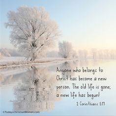 Anyone who belongs to Christ has become a new person. The old life is gone; a new life has begun! 2 Corinthians 5:17